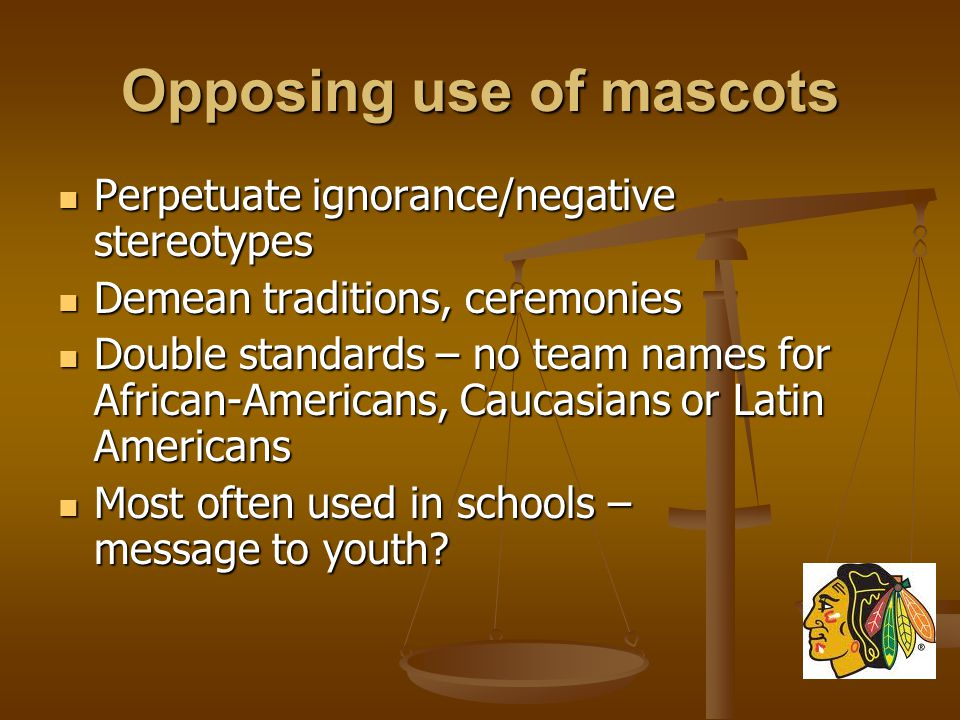 Opposing use of mascots Perpetuate ignorance/negative stereotypes Perpetuate ignorance/negative stereotypes Demean traditions, ceremonies Demean traditions, ceremonies Double standards – no team names for African-Americans, Caucasians or Latin Americans Double standards – no team names for African-Americans, Caucasians or Latin Americans Most often used in schools – message to youth.