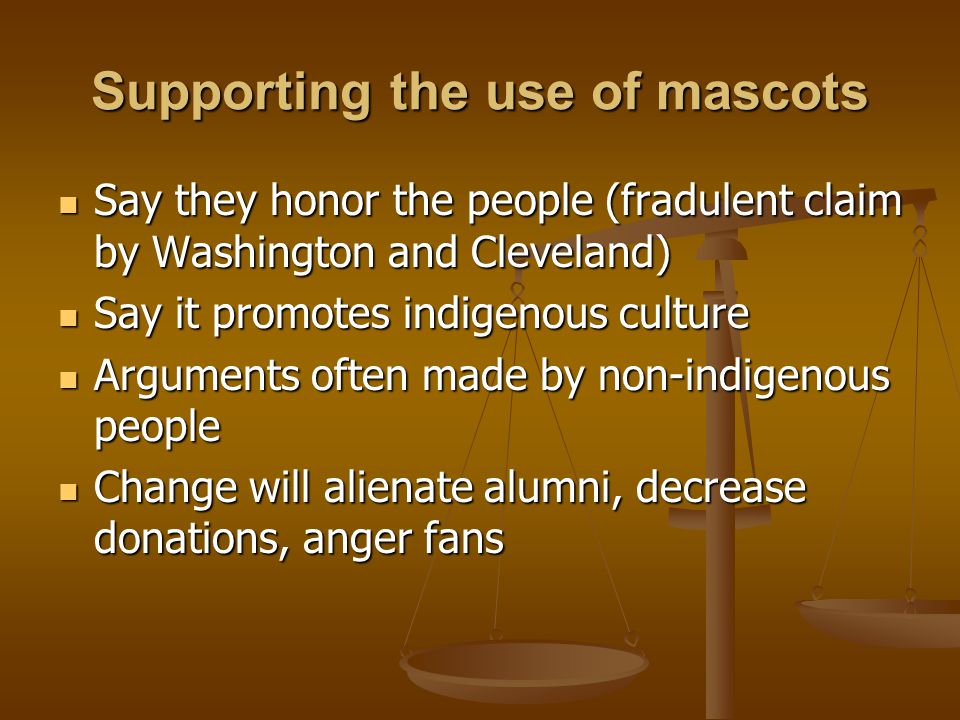Supporting the use of mascots Say they honor the people (fradulent claim by Washington and Cleveland) Say they honor the people (fradulent claim by Washington and Cleveland) Say it promotes indigenous culture Say it promotes indigenous culture Arguments often made by non-indigenous people Arguments often made by non-indigenous people Change will alienate alumni, decrease donations, anger fans Change will alienate alumni, decrease donations, anger fans