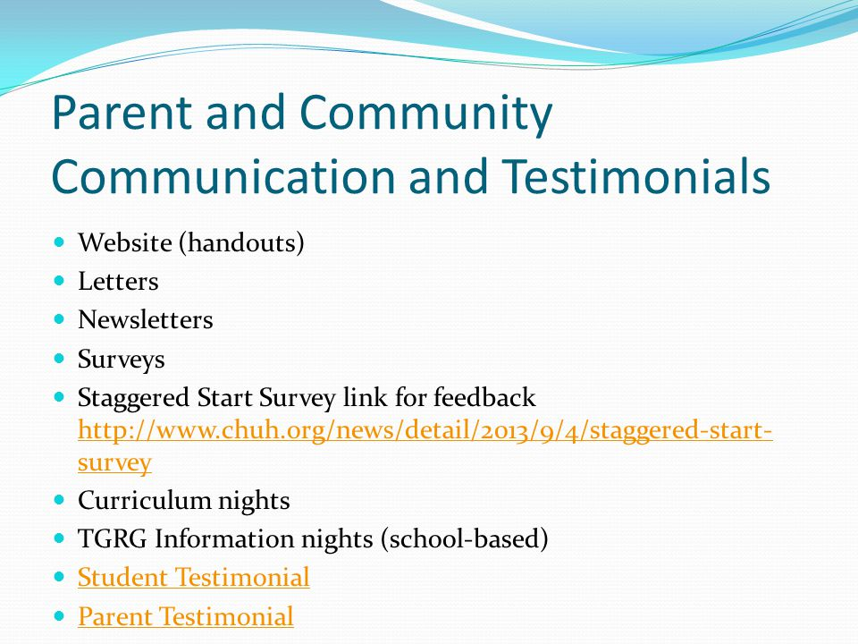 Parent and Community Communication and Testimonials Website (handouts) Letters Newsletters Surveys Staggered Start Survey link for feedback http://www.chuh.org/news/detail/2013/9/4/staggered-start- survey http://www.chuh.org/news/detail/2013/9/4/staggered-start- survey Curriculum nights TGRG Information nights (school-based) Student Testimonial Parent Testimonial