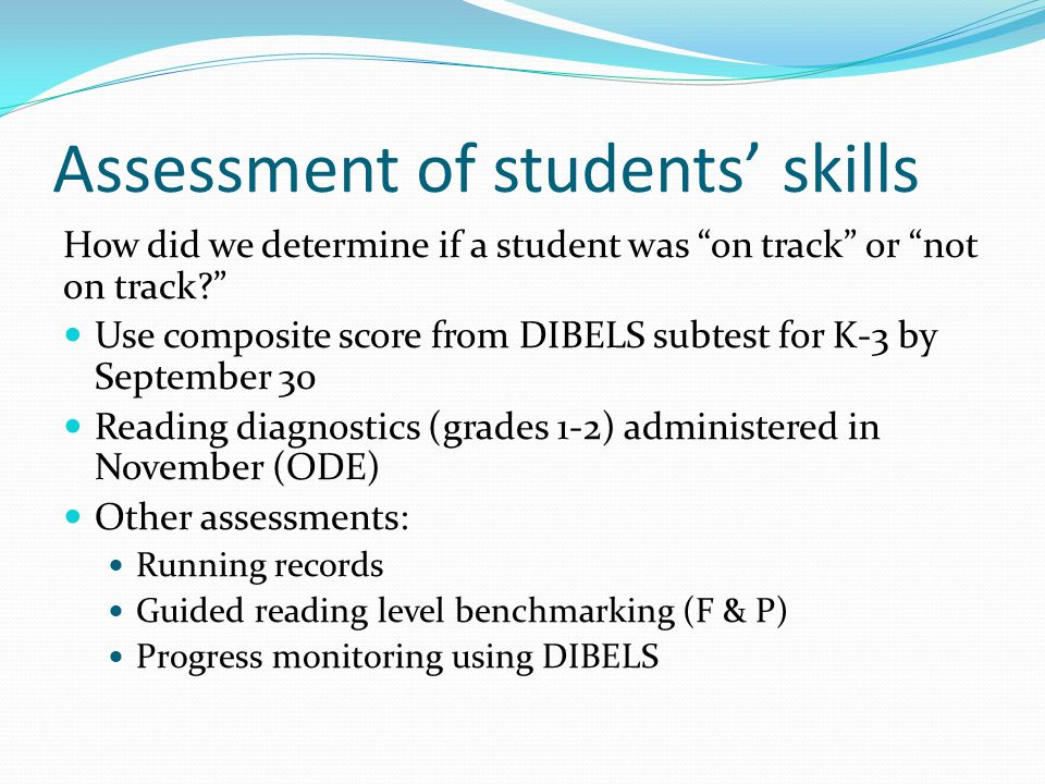 Assessment of students' skills How did we determine if a student was on track or not on track Use composite score from DIBELS subtest for K-3 by September 30 Reading diagnostics (grades 1-2) administered in November (ODE) Other assessments: Running records Guided reading level benchmarking (F & P) Progress monitoring using DIBELS