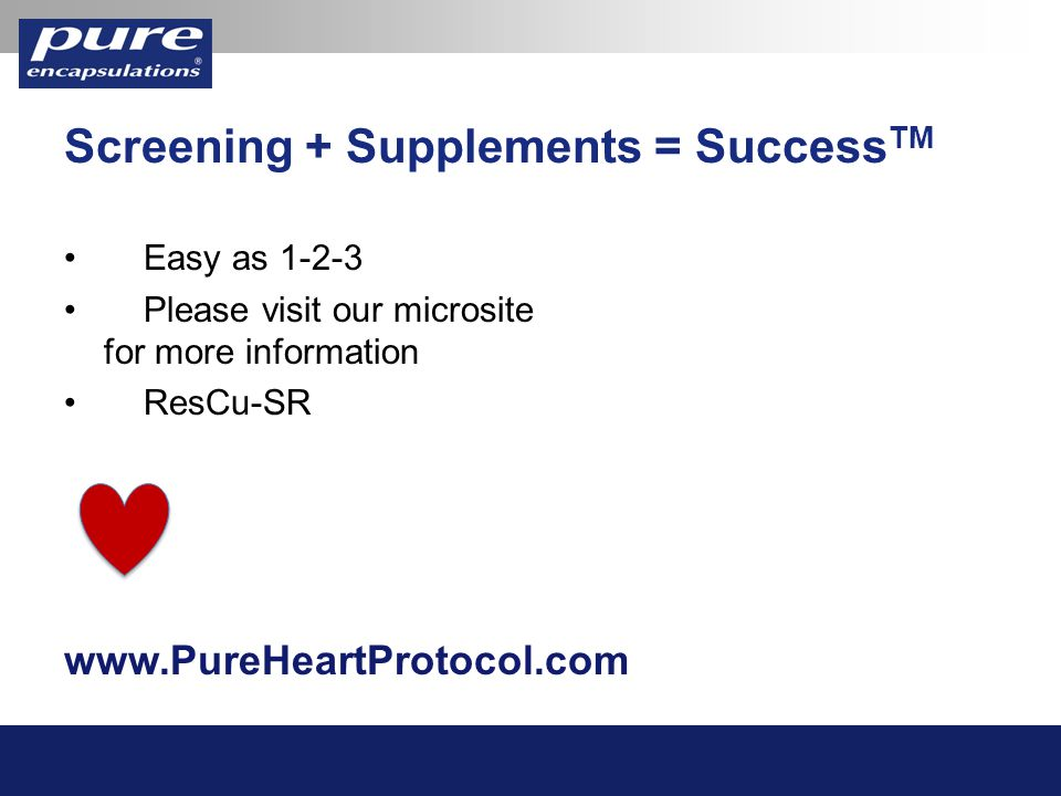 Screening + Supplements = Success TM Easy as 1-2-3 Please visit our microsite for more information ResCu-SR www.PureHeartProtocol.com