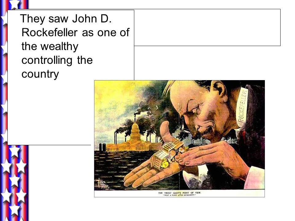 They saw John D. Rockefeller as one of the wealthy controlling the country