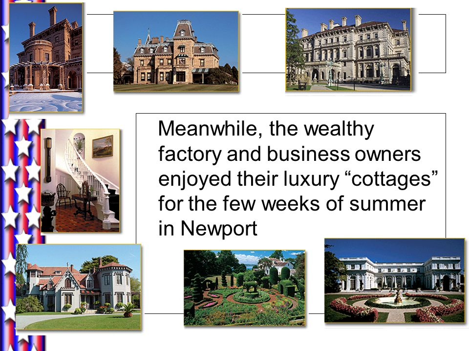 Meanwhile, the wealthy factory and business owners enjoyed their luxury cottages for the few weeks of summer in Newport