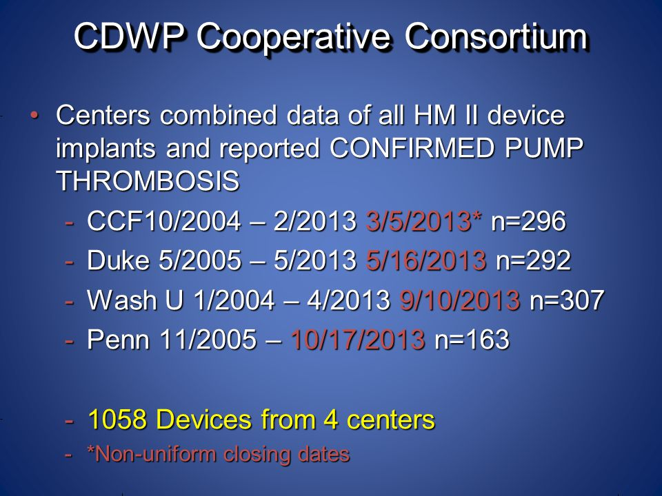 CDWP Cooperative Consortium CDWP Cooperative Consortium Centers combined data of all HM II device implants and reported CONFIRMED PUMP THROMBOSISCenters combined data of all HM II device implants and reported CONFIRMED PUMP THROMBOSIS -CCF10/2004 – 2/2013 3/5/2013* n=296 -Duke 5/2005 – 5/2013 5/16/2013 n=292 -Wash U 1/2004 – 4/2013 9/10/2013 n=307 -Penn 11/2005 – 10/17/2013 n=163 -1058 Devices from 4 centers -*Non-uniform closing dates