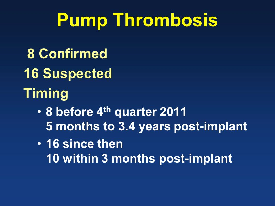 Pump Thrombosis 8 Confirmed 16 Suspected Timing 8 before 4 th quarter 2011 5 months to 3.4 years post-implant 16 since then 10 within 3 months post-implant