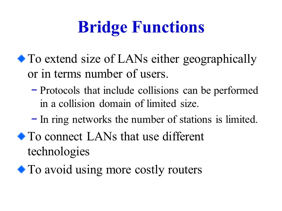 Bridge Functions To extend size of LANs either geographically or in terms number of users.
