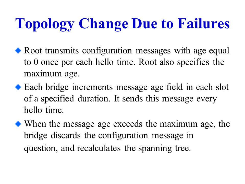 Topology Change Due to Failures Root transmits configuration messages with age equal to 0 once per each hello time.