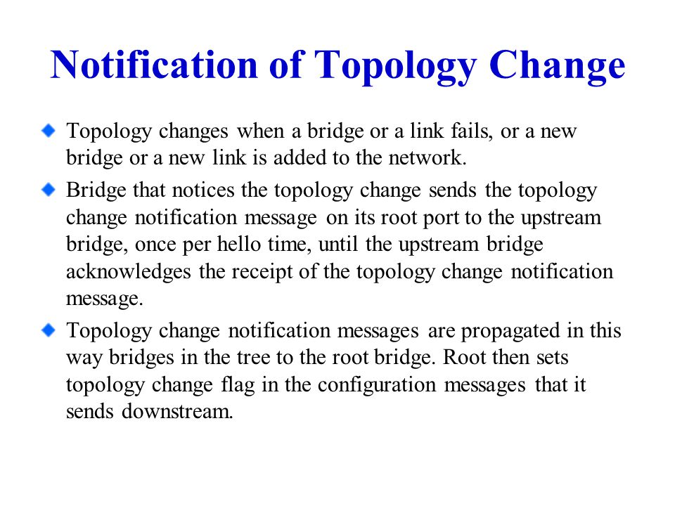 Notification of Topology Change Topology changes when a bridge or a link fails, or a new bridge or a new link is added to the network.