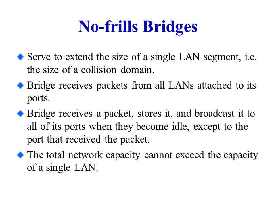 No-frills Bridges Serve to extend the size of a single LAN segment, i.e.