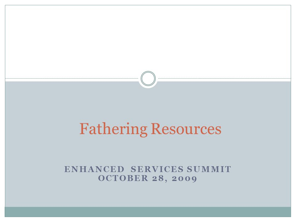 ENHANCED SERVICES SUMMIT OCTOBER 28, 2009 Fathering Resources