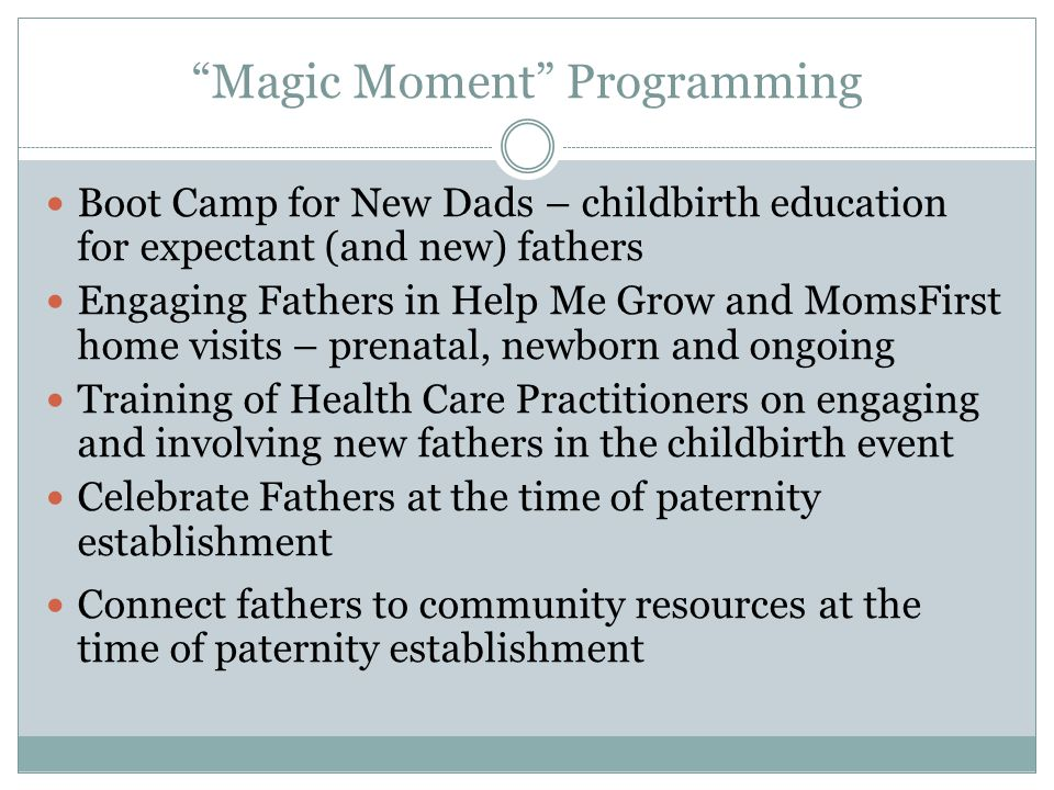 Magic Moment Programming Boot Camp for New Dads – childbirth education for expectant (and new) fathers Engaging Fathers in Help Me Grow and MomsFirst home visits – prenatal, newborn and ongoing Training of Health Care Practitioners on engaging and involving new fathers in the childbirth event Celebrate Fathers at the time of paternity establishment Connect fathers to community resources at the time of paternity establishment