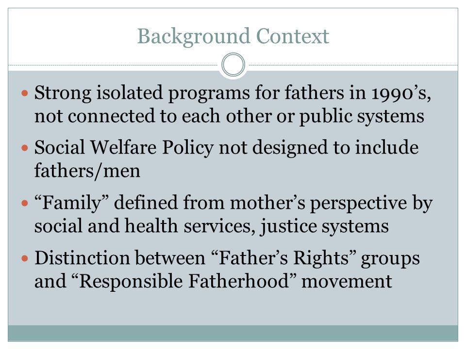 Background Context Strong isolated programs for fathers in 1990's, not connected to each other or public systems Social Welfare Policy not designed to include fathers/men Family defined from mother's perspective by social and health services, justice systems Distinction between Father's Rights groups and Responsible Fatherhood movement