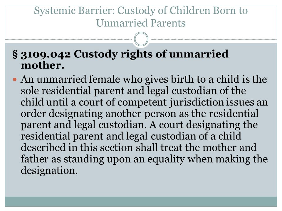 Systemic Barrier: Custody of Children Born to Unmarried Parents § 3109.042 Custody rights of unmarried mother.