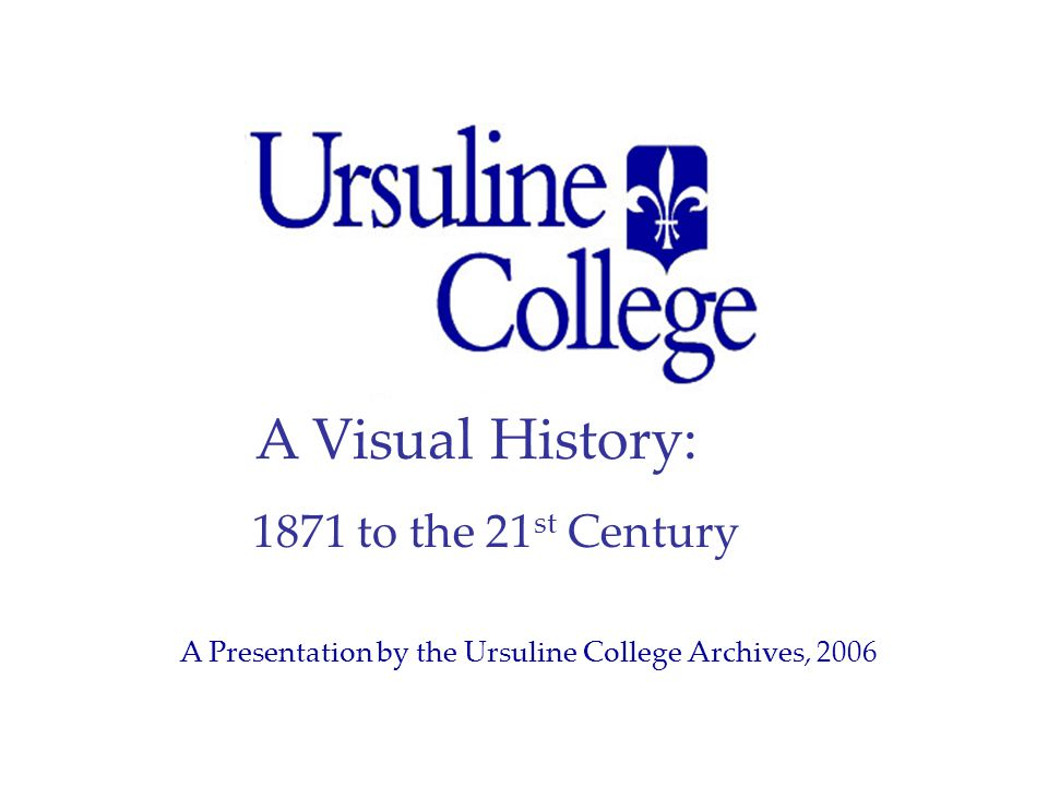 A Visual History: 1871 to the 21 st Century A Presentation by the Ursuline College Archives, 2006