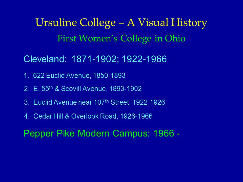 Ursuline College – A Visual History First Women's College in Ohio Cleveland: 1871-1902; 1922-1966 1. 622 Euclid Avenue, 1850-1893 2. E. 55 th & Scovil