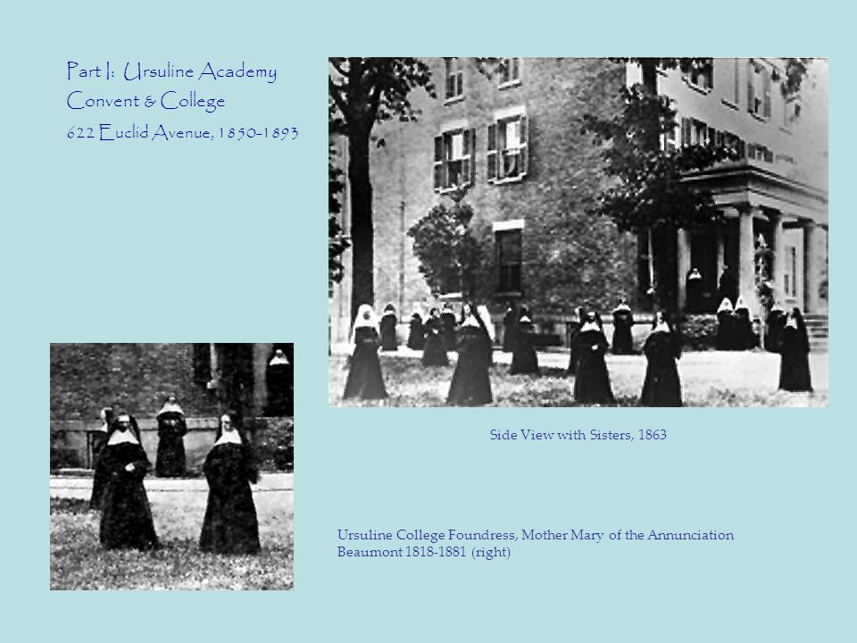 Part I: Ursuline Academy Convent & College 622 Euclid Avenue, 1850-1893 Ursuline College Foundress, Mother Mary of the Annunciation Beaumont 1818-1881