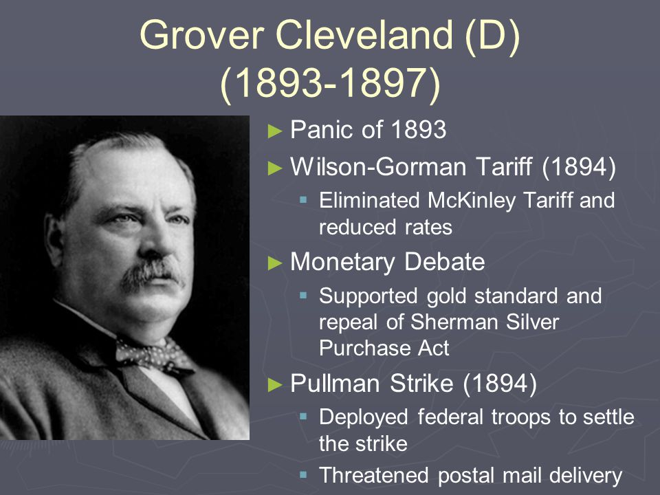 Grover Cleveland (D) (1893-1897) ► ► Panic of 1893 ► ► Wilson-Gorman Tariff (1894)   Eliminated McKinley Tariff and reduced rates ► ► Monetary Debate   Supported gold standard and repeal of Sherman Silver Purchase Act ► ► Pullman Strike (1894)   Deployed federal troops to settle the strike   Threatened postal mail delivery