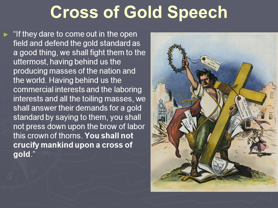 Cross of Gold Speech ► ► If they dare to come out in the open field and defend the gold standard as a good thing, we shall fight them to the uttermost, having behind us the producing masses of the nation and the world.