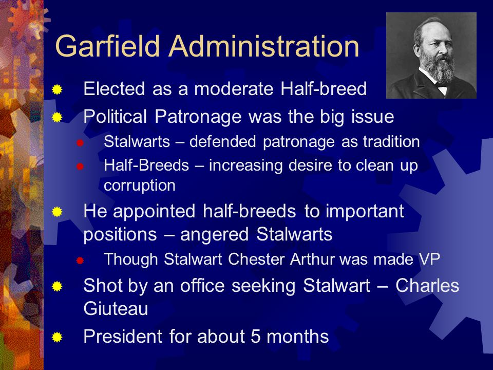 Garfield Administration  Elected as a moderate Half-breed  Political Patronage was the big issue  Stalwarts – defended patronage as tradition  Half-Breeds – increasing desire to clean up corruption  He appointed half-breeds to important positions – angered Stalwarts  Though Stalwart Chester Arthur was made VP  Shot by an office seeking Stalwart – Charles Giuteau  President for about 5 months