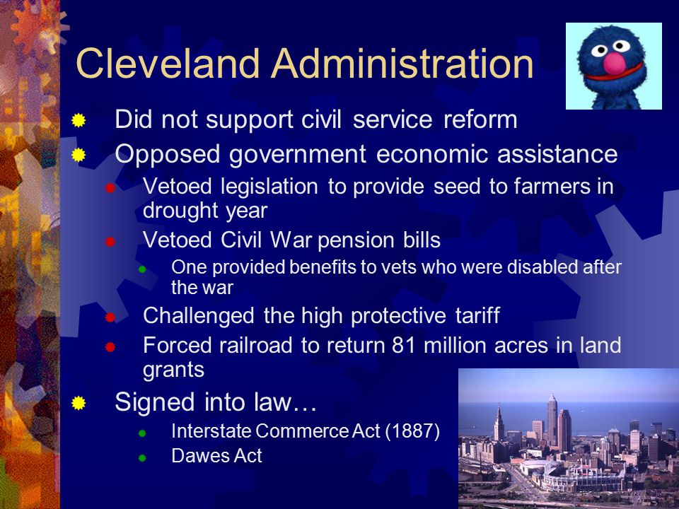 Cleveland Administration  Did not support civil service reform  Opposed government economic assistance  Vetoed legislation to provide seed to farmers in drought year  Vetoed Civil War pension bills  One provided benefits to vets who were disabled after the war  Challenged the high protective tariff  Forced railroad to return 81 million acres in land grants  Signed into law…  Interstate Commerce Act (1887)  Dawes Act