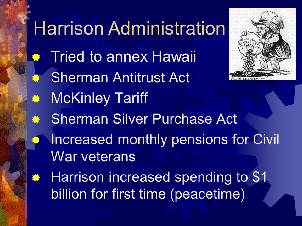 Harrison Administration  Tried to annex Hawaii  Sherman Antitrust Act  McKinley Tariff  Sherman Silver Purchase Act  Increased monthly pensions for Civil War veterans  Harrison increased spending to $1 billion for first time (peacetime)