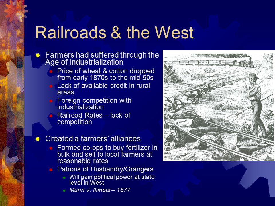 Railroads & the West  Farmers had suffered through the Age of Industrialization  Price of wheat & cotton dropped from early 1870s to the mid-90s  Lack of available credit in rural areas  Foreign competition with industrialization  Railroad Rates – lack of competition  Created a farmers' alliances  Formed co-ops to buy fertilizer in bulk and sell to local farmers at reasonable rates  Patrons of Husbandry/Grangers  Will gain political power at state level in West  Munn v.