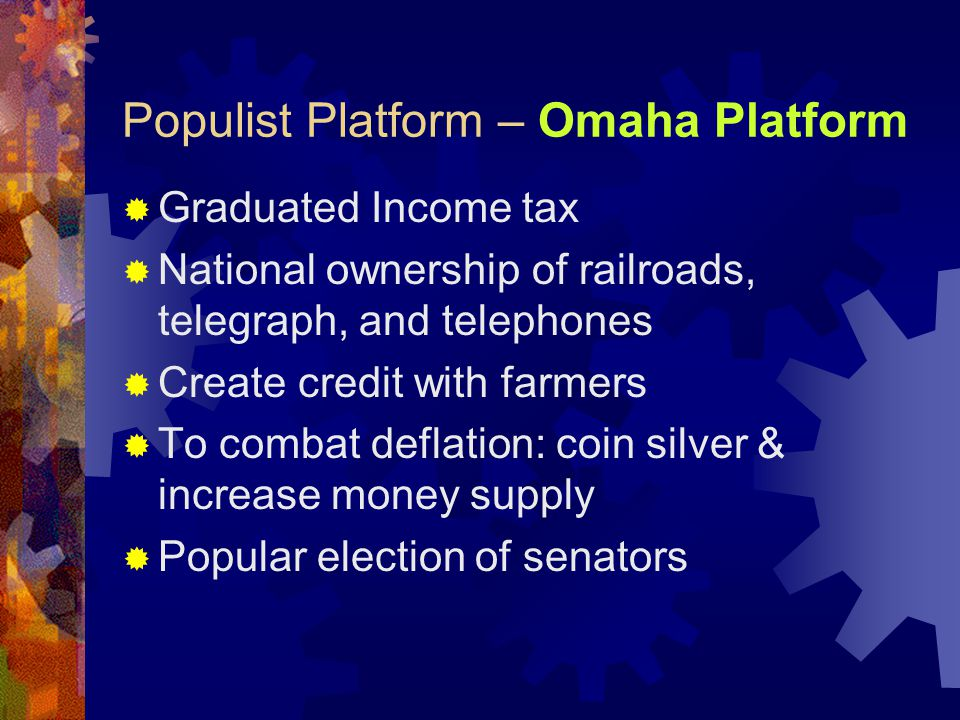 Populist Platform – Omaha Platform  Graduated Income tax  National ownership of railroads, telegraph, and telephones  Create credit with farmers  To combat deflation: coin silver & increase money supply  Popular election of senators