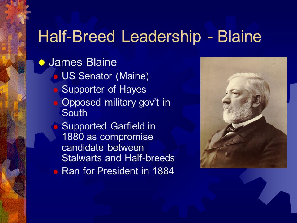 Half-Breed Leadership - Blaine  James Blaine  US Senator (Maine)  Supporter of Hayes  Opposed military gov't in South  Supported Garfield in 1880 as compromise candidate between Stalwarts and Half-breeds  Ran for President in 1884