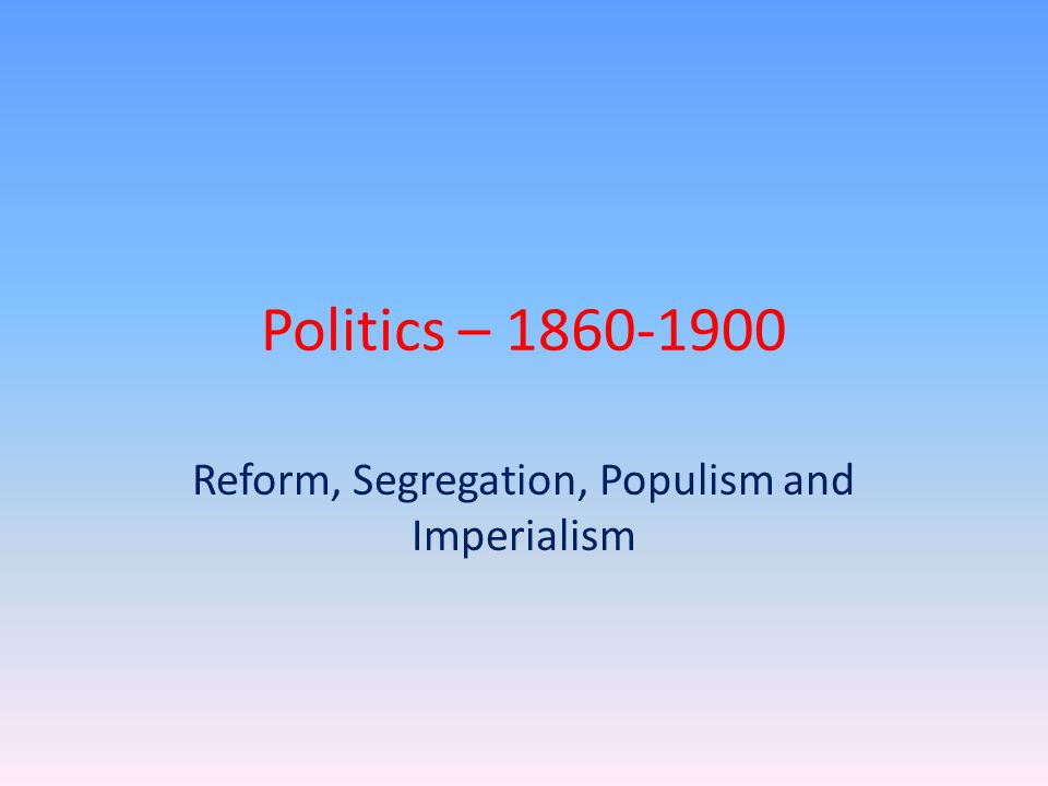 Politics – 1860-1900 Reform, Segregation, Populism and Imperialism