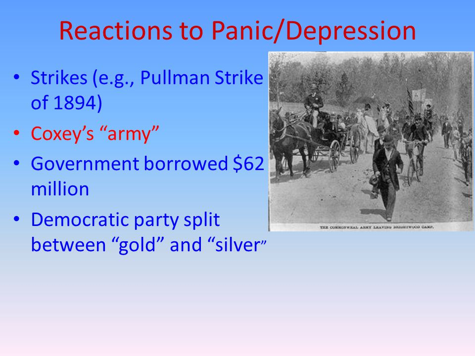 Reactions to Panic/Depression Strikes (e.g., Pullman Strike of 1894) Coxey's army Government borrowed $62 million Democratic party split between gold and silver