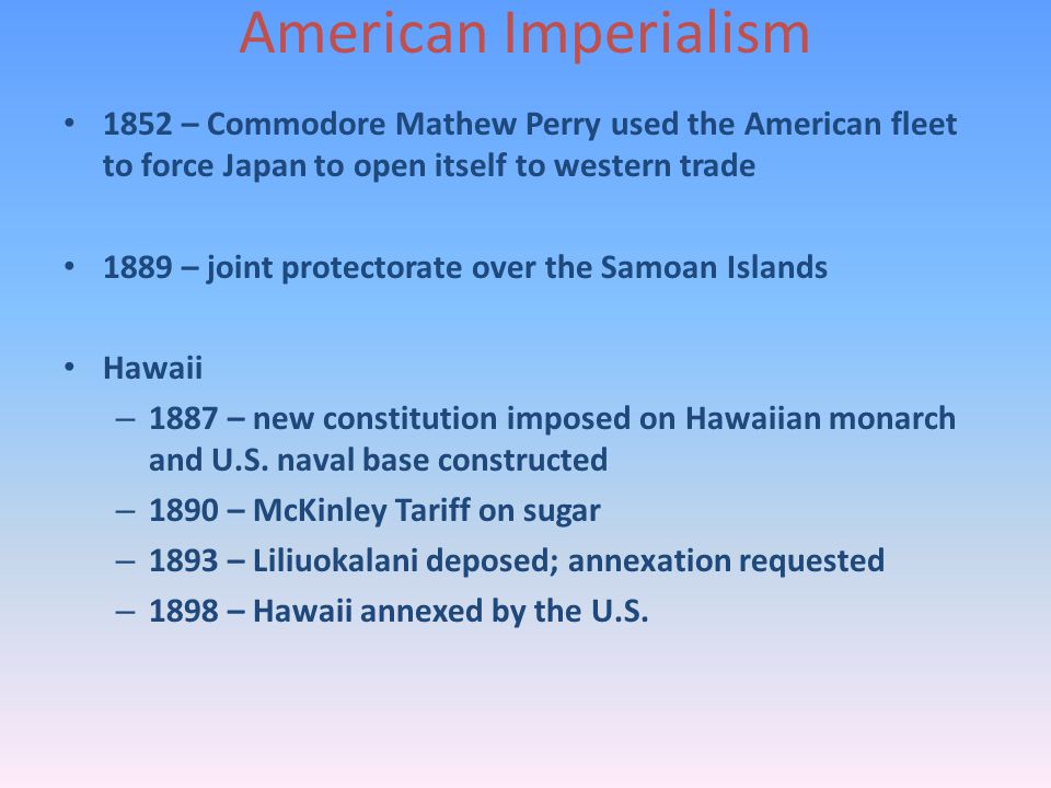 American Imperialism 1852 – Commodore Mathew Perry used the American fleet to force Japan to open itself to western trade 1889 – joint protectorate over the Samoan Islands Hawaii – 1887 – new constitution imposed on Hawaiian monarch and U.S.