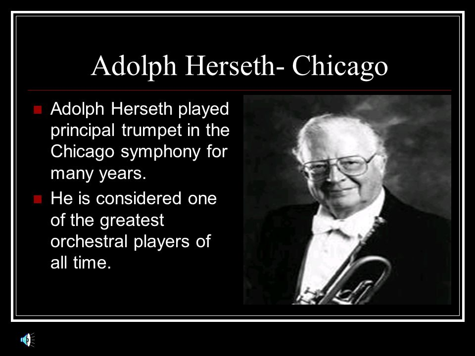 Adolph Herseth- Chicago Adolph Herseth played principal trumpet in the Chicago symphony for many years.