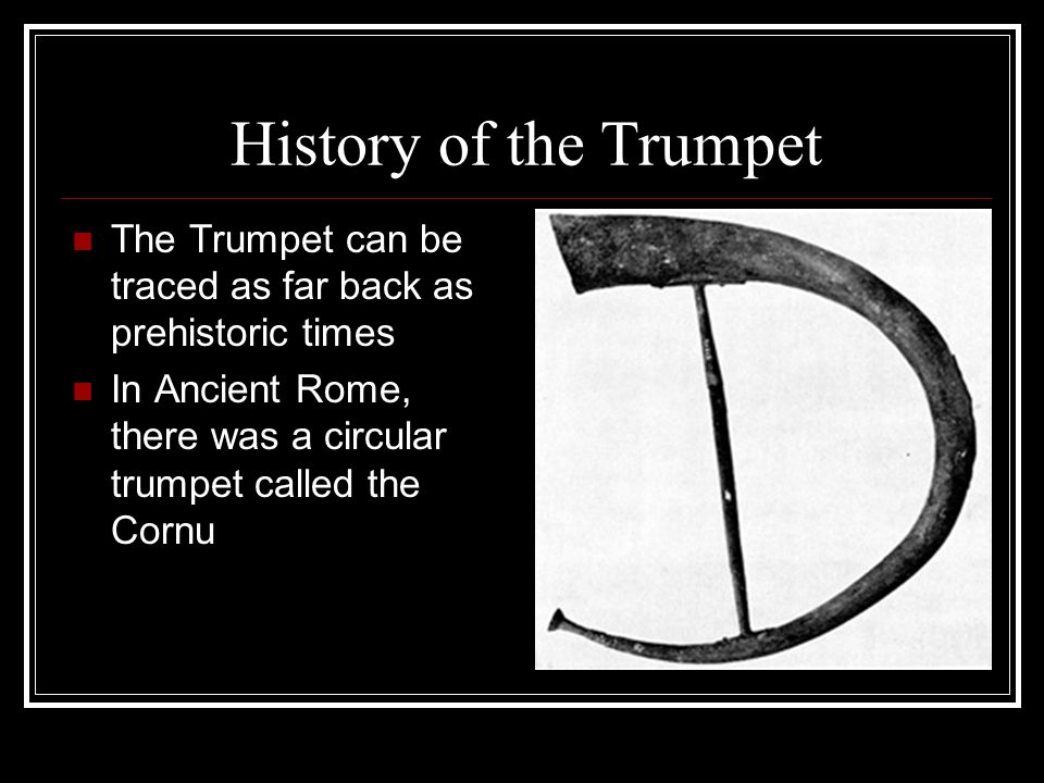 History of the Trumpet The Trumpet can be traced as far back as prehistoric times In Ancient Rome, there was a circular trumpet called the Cornu