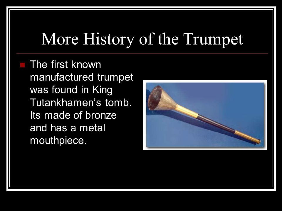 More History of the Trumpet The first known manufactured trumpet was found in King Tutankhamen's tomb.