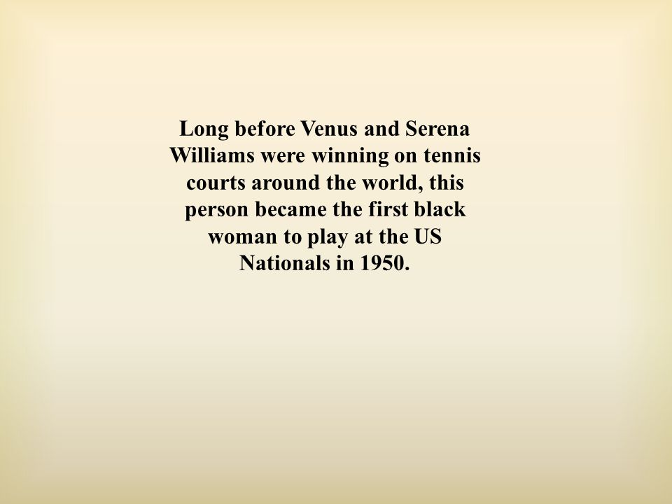 Long before Venus and Serena Williams were winning on tennis courts around the world, this person became the first black woman to play at the US Nationals in 1950.