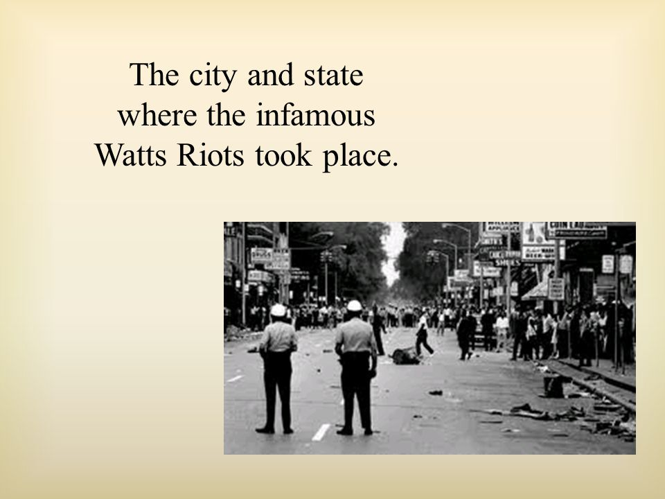 The city and state where the infamous Watts Riots took place.