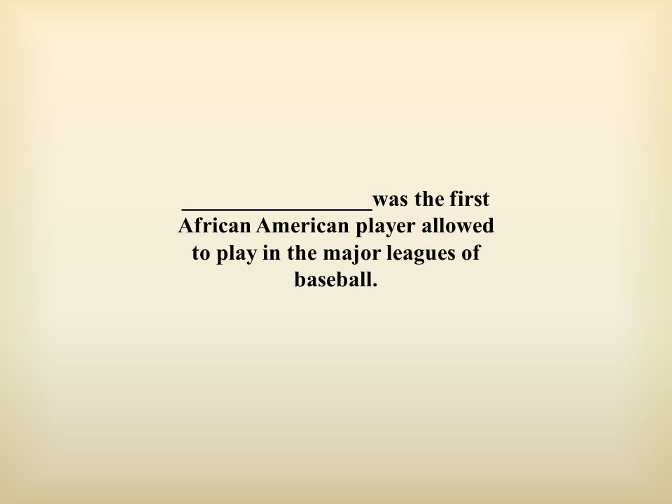 _________________was the first African American player allowed to play in the major leagues of baseball.