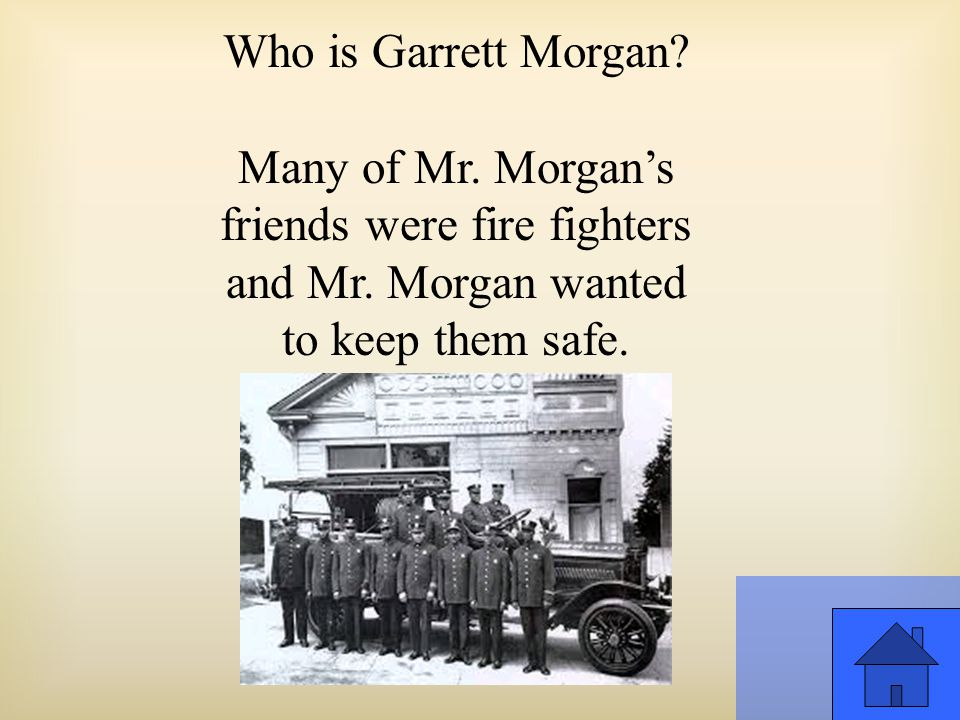 Who is Garrett Morgan. Many of Mr. Morgan's friends were fire fighters and Mr.