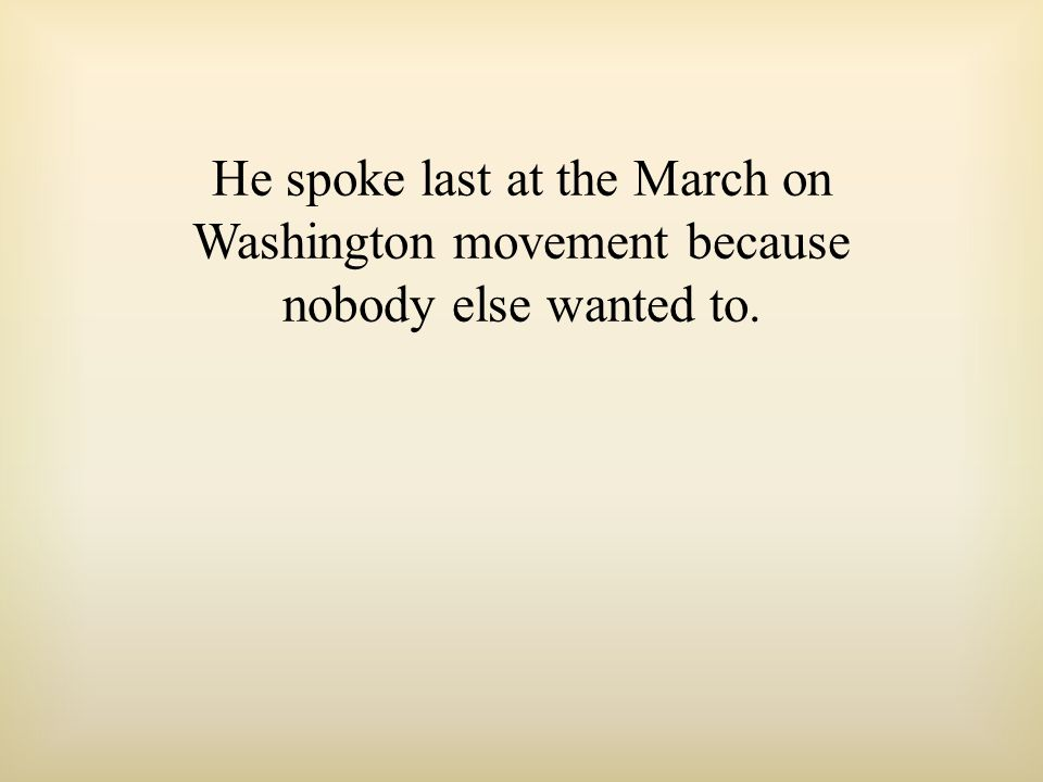 He spoke last at the March on Washington movement because nobody else wanted to.