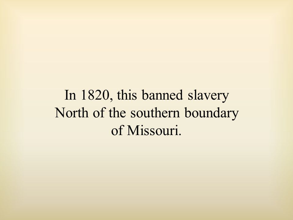 In 1820, this banned slavery North of the southern boundary of Missouri.