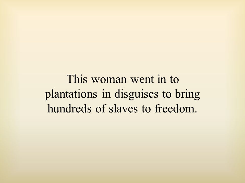 This woman went in to plantations in disguises to bring hundreds of slaves to freedom.