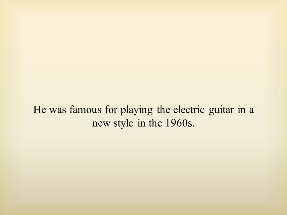 He was famous for playing the electric guitar in a new style in the 1960s.
