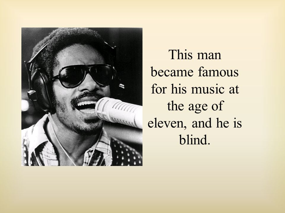 This man became famous for his music at the age of eleven, and he is blind.