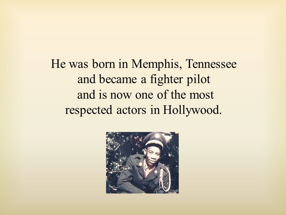 He was born in Memphis, Tennessee and became a fighter pilot and is now one of the most respected actors in Hollywood.