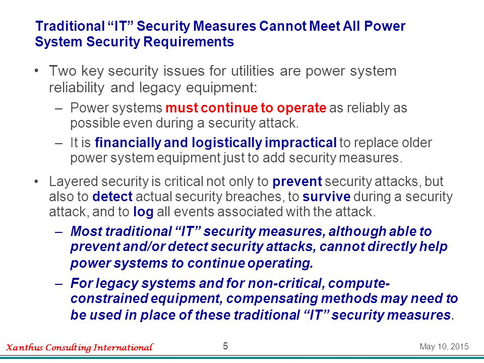 Xanthus Consulting International May 10, 2015 5 Traditional IT Security Measures Cannot Meet All Power System Security Requirements Two key security issues for utilities are power system reliability and legacy equipment: –Power systems must continue to operate as reliably as possible even during a security attack.