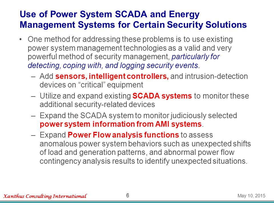 Xanthus Consulting International May 10, 2015 6 Use of Power System SCADA and Energy Management Systems for Certain Security Solutions One method for addressing these problems is to use existing power system management technologies as a valid and very powerful method of security management, particularly for detecting, coping with, and logging security events.