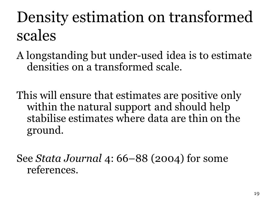 19 Density estimation on transformed scales A longstanding but under-used idea is to estimate densities on a transformed scale.