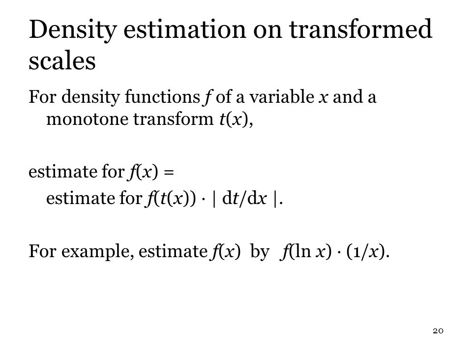 20 Density estimation on transformed scales For density functions f of a variable x and a monotone transform t(x), estimate for f(x) = estimate for f(t(x)) · | dt/dx |.