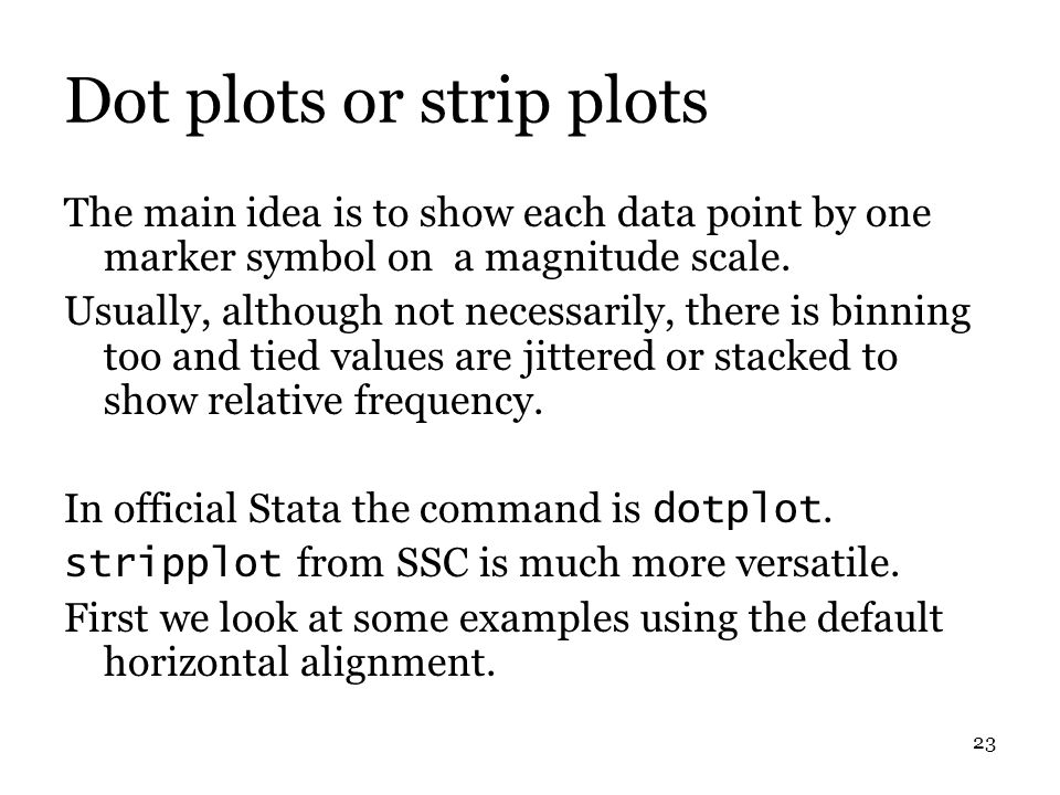 23 Dot plots or strip plots The main idea is to show each data point by one marker symbol on a magnitude scale.