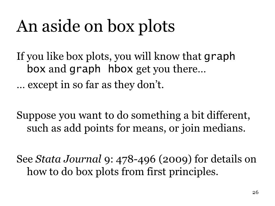 26 An aside on box plots If you like box plots, you will know that graph box and graph hbox get you there… … except in so far as they don't.